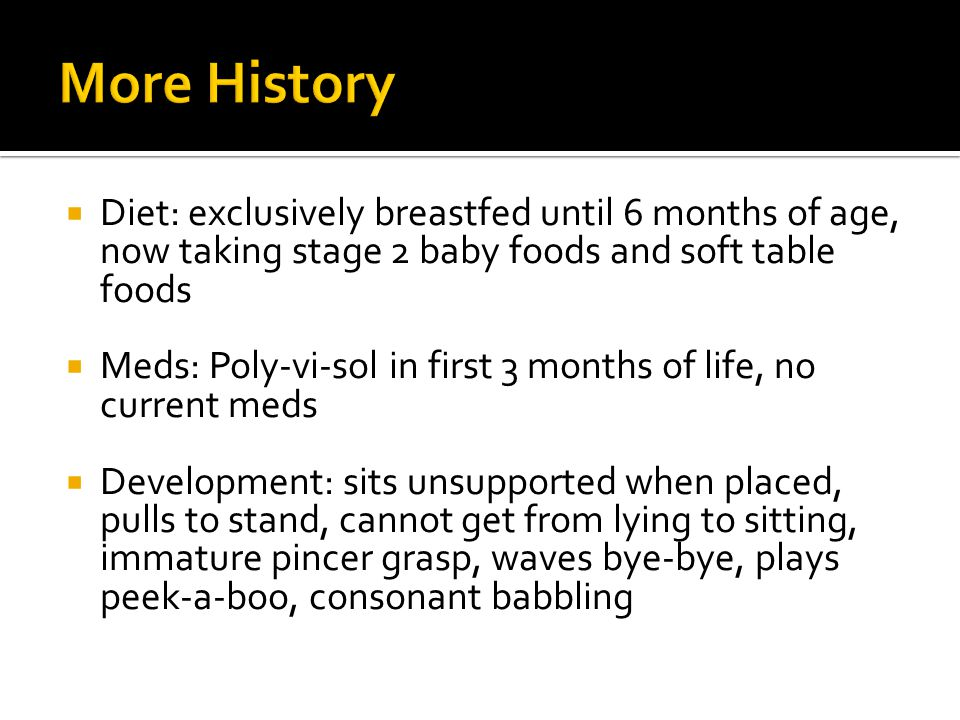  Diet: exclusively breastfed until 6 months of age, now taking stage 2 baby foods and soft table foods  Meds: Poly-vi-sol in first 3 months of life,
