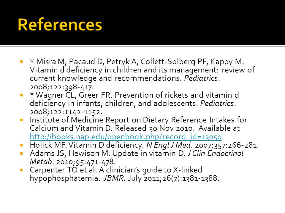  * Misra M, Pacaud D, Petryk A, Collett-Solberg PF, Kappy M. Vitamin d deficiency in children and its management: review of current knowledge and rec