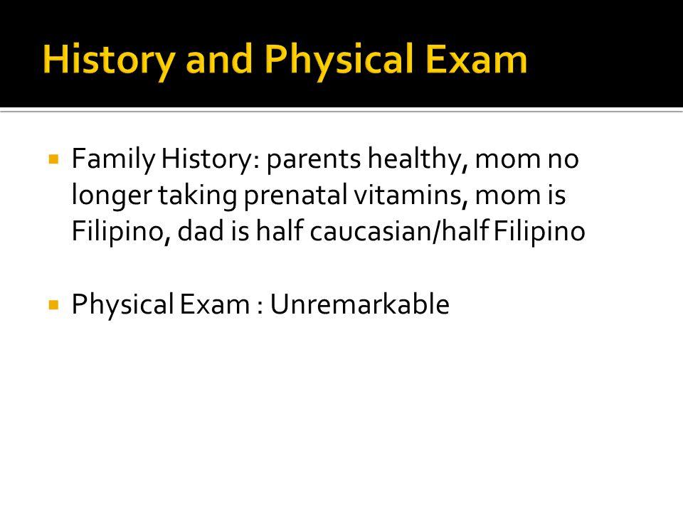  Family History: parents healthy, mom no longer taking prenatal vitamins, mom is Filipino, dad is half caucasian/half Filipino  Physical Exam : Unre