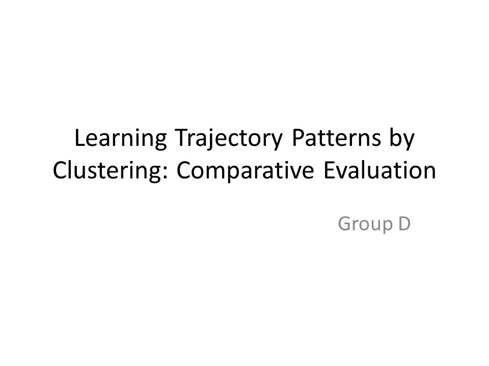 Learning Trajectory Patterns by Clustering: Comparative Evaluation Group D