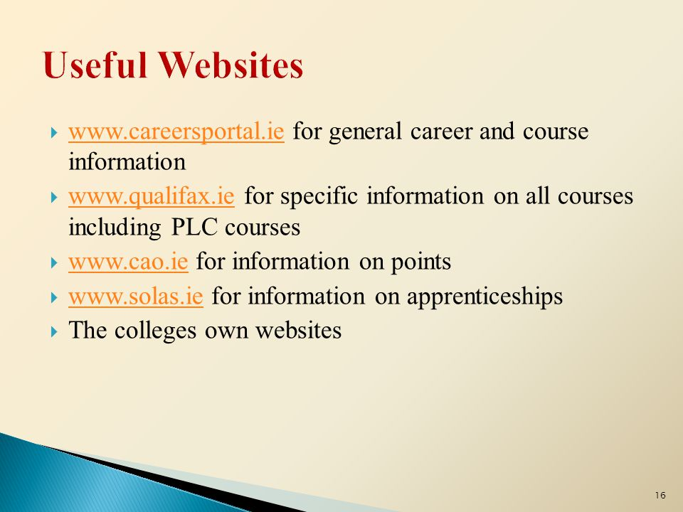  www.careersportal.ie for general career and course information www.careersportal.ie  www.qualifax.ie for specific information on all courses including PLC courses www.qualifax.ie  www.cao.ie for information on points www.cao.ie  www.solas.ie for information on apprenticeships www.solas.ie  The colleges own websites 16