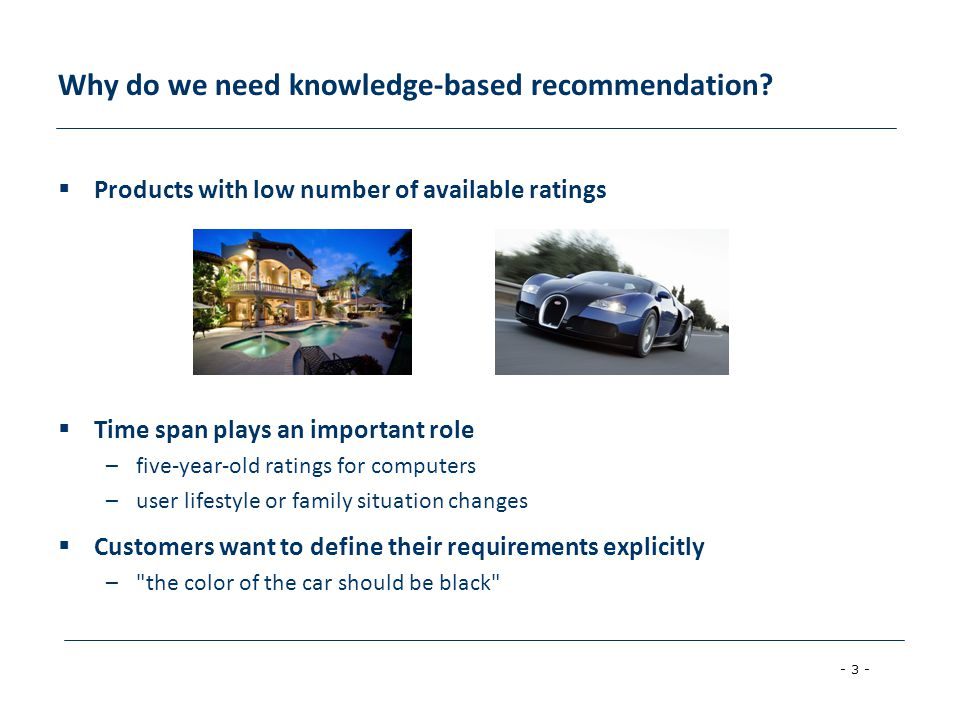 - 4 - Knowledge-based recommender systems  Constraint-based –based on explicitly defined set of recommendation rules –fulfill recommendation rules  Case-based –based on different types of similarity measures –retrieve items that are similar to specified requirements  Both approaches are similar in their conversational recommendation process –users specify the requirements –systems try to identify solutions –if no solution can be found, users change requirements