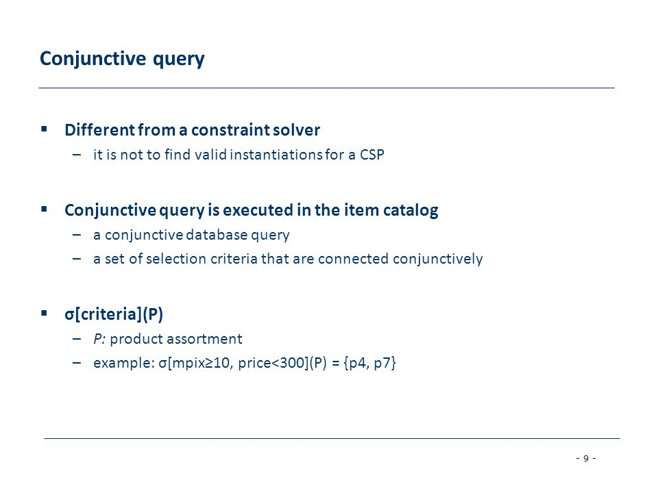 - 9 - Conjunctive query  Different from a constraint solver –it is not to find valid instantiations for a CSP  Conjunctive query is executed in the