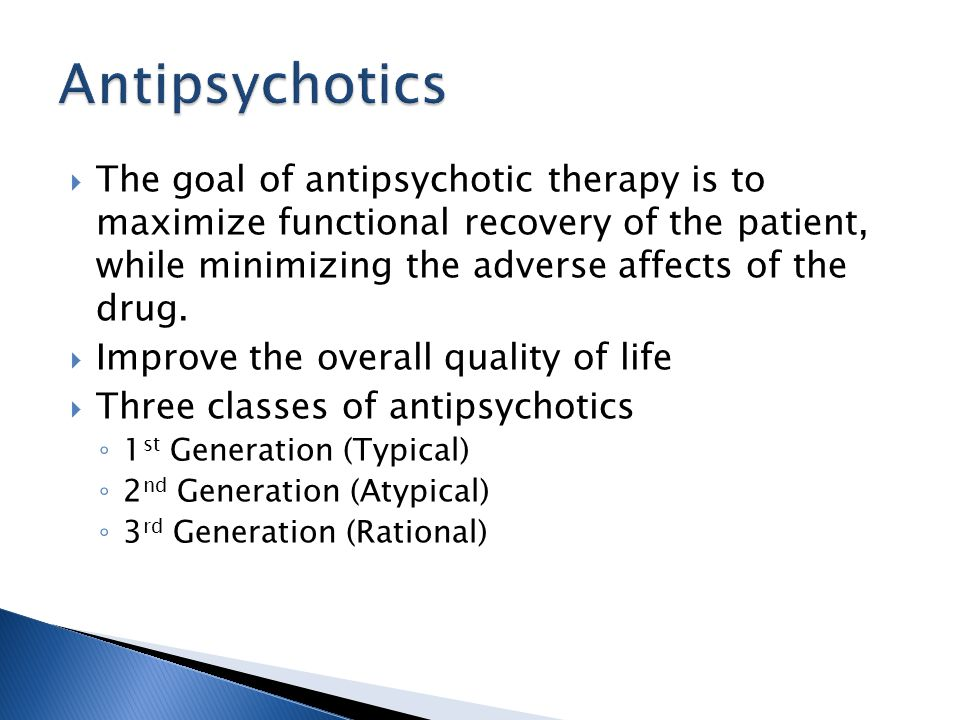  The goal of antipsychotic therapy is to maximize functional recovery of the patient, while minimizing the adverse affects of the drug.