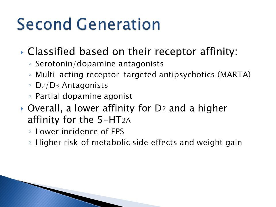  Classified based on their receptor affinity: ◦ Serotonin/dopamine antagonists ◦ Multi-acting receptor-targeted antipsychotics (MARTA) ◦ D 2 /D 3 Antagonists ◦ Partial dopamine agonist  Overall, a lower affinity for D 2 and a higher affinity for the 5-HT 2A ◦ Lower incidence of EPS ◦ Higher risk of metabolic side effects and weight gain