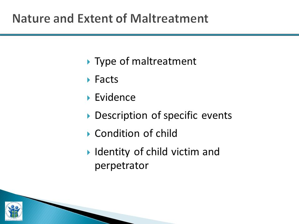  Type of maltreatment  Facts  Evidence  Description of specific events  Condition of child  Identity of child victim and perpetrator