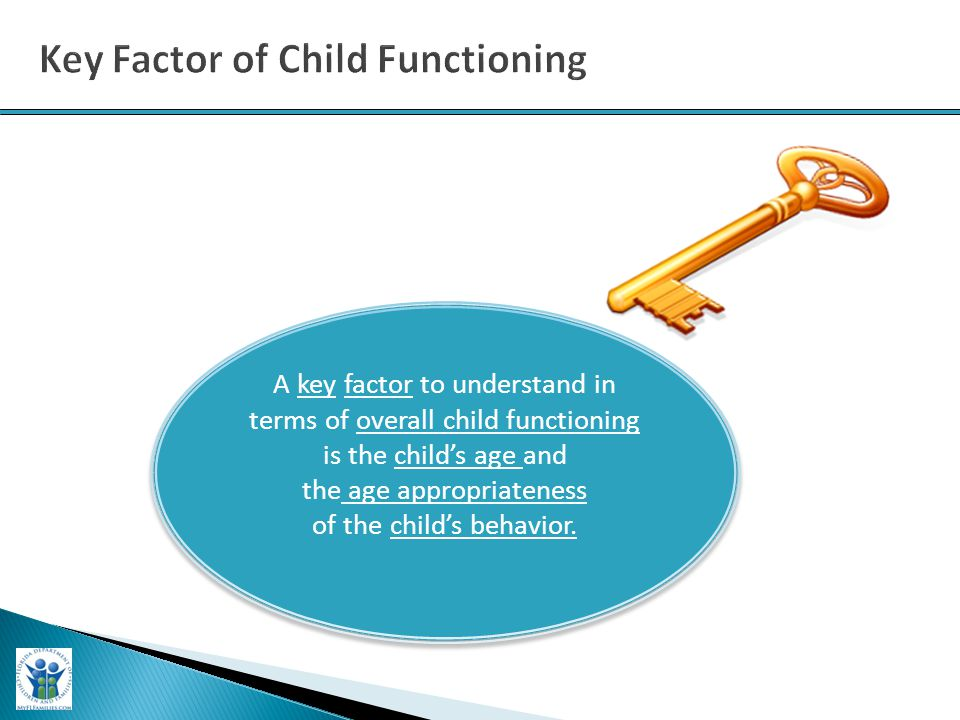 A key factor to understand in terms of overall child functioning is the child's age and the age appropriateness of the child's behavior. A key factor