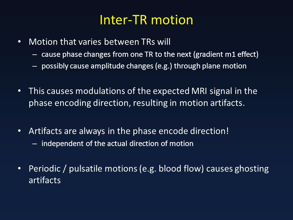 Inter-TR motion Motion that varies between TRs will – cause phase changes from one TR to the next (gradient m1 effect) – possibly cause amplitude changes (e.g.) through plane motion This causes modulations of the expected MRI signal in the phase encoding direction, resulting in motion artifacts.