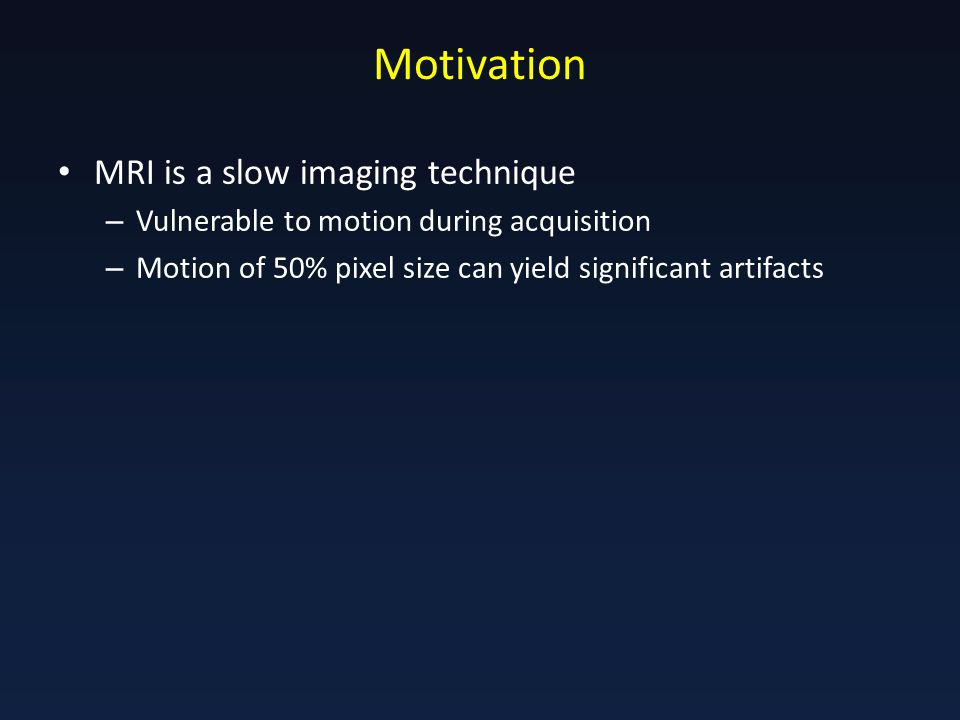 Motivation MRI is a slow imaging technique – Vulnerable to motion during acquisition – Motion of 50% pixel size can yield significant artifacts