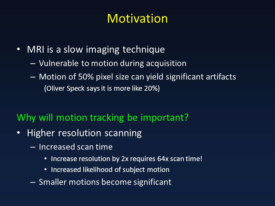 Motivation MRI is a slow imaging technique – Vulnerable to motion during acquisition – Motion of 50% pixel size can yield significant artifacts (Oliver Speck says it is more like 20%) Why will motion tracking be important.