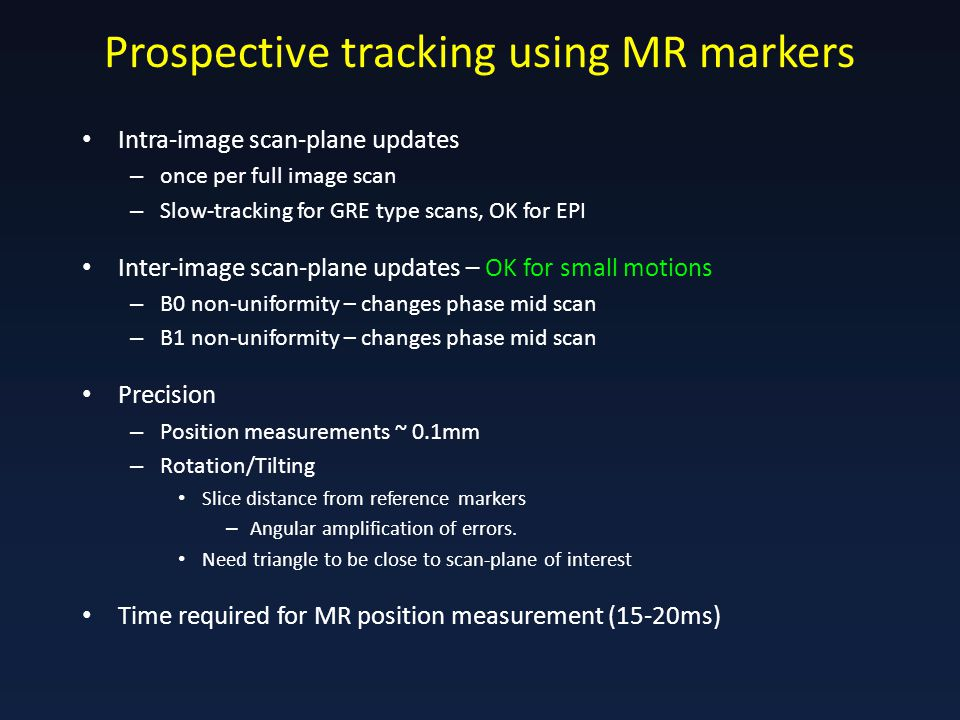 Prospective tracking using MR markers Intra-image scan-plane updates – once per full image scan – Slow-tracking for GRE type scans, OK for EPI Inter-image scan-plane updates – OK for small motions – B0 non-uniformity – changes phase mid scan – B1 non-uniformity – changes phase mid scan Precision – Position measurements ~ 0.1mm – Rotation/Tilting Slice distance from reference markers – Angular amplification of errors.