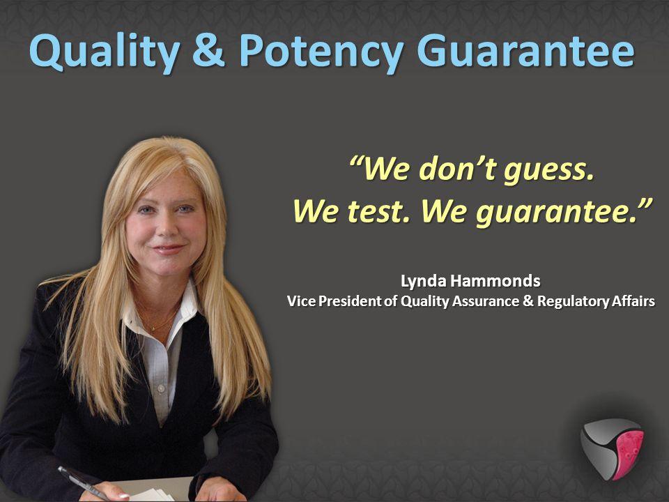 """We don't guess. We test. We guarantee."" Lynda Hammonds Vice President of Quality Assurance & Regulatory Affairs Quality & Potency Guarantee"