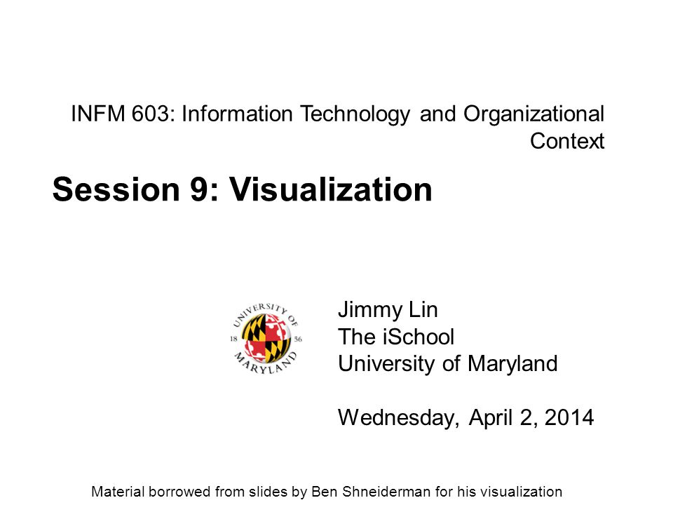 INFM 603: Information Technology and Organizational Context Jimmy Lin The iSchool University of Maryland Wednesday, April 2, 2014 Session 9: Visualiza