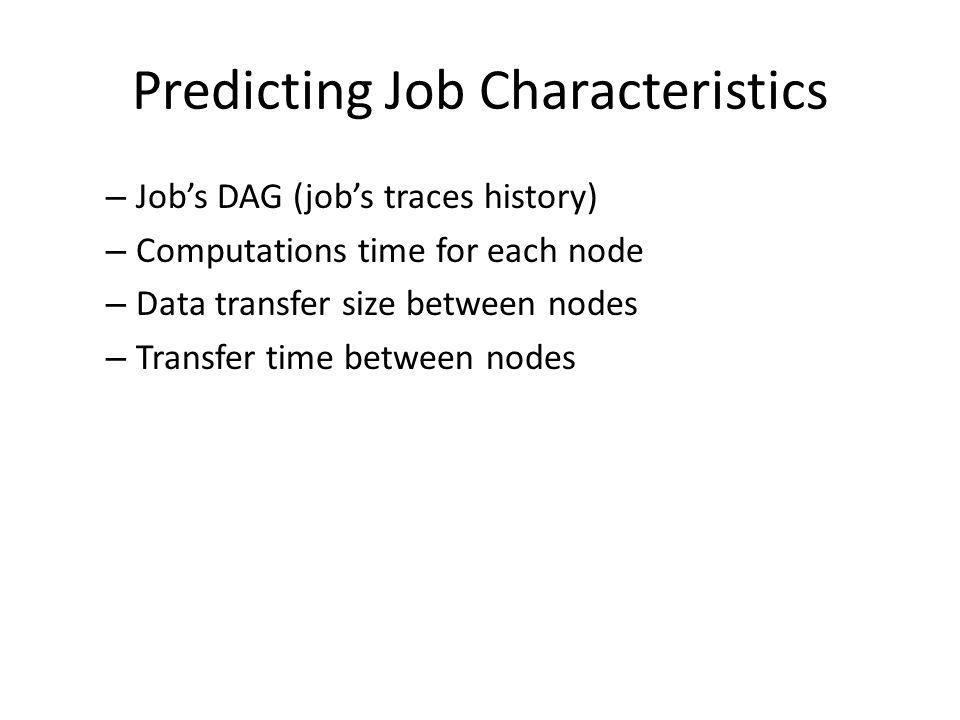 Predicting Job Characteristics – Job's DAG (job's traces history) – Computations time for each node – Data transfer size between nodes – Transfer time