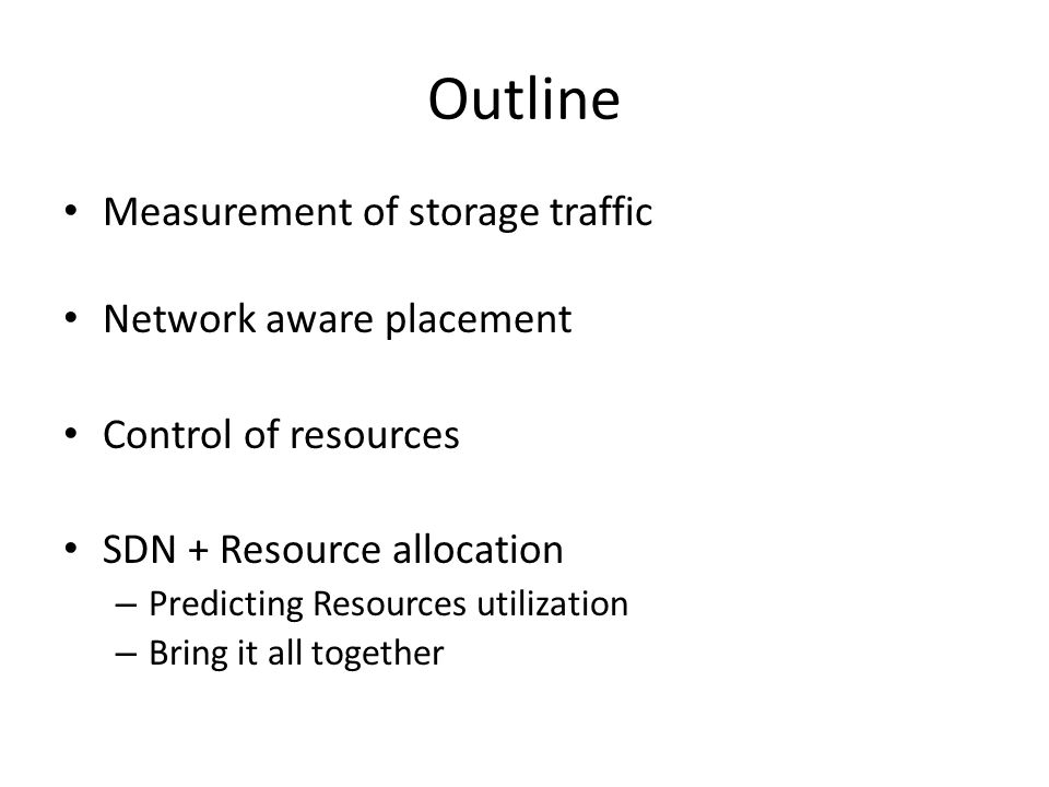 Outline Measurement of storage traffic Network aware placement Control of resources SDN + Resource allocation – Predicting Resources utilization – Bri