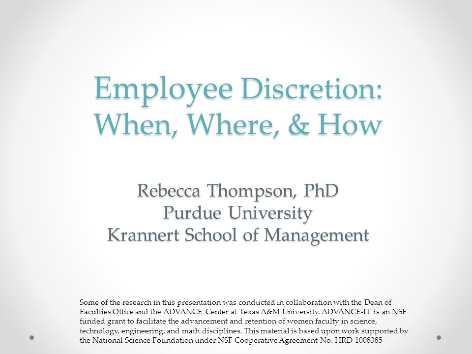 Employee Discretion: When, Where, & How Rebecca Thompson, PhD Purdue University Krannert School of Management Some of the research in this presentatio