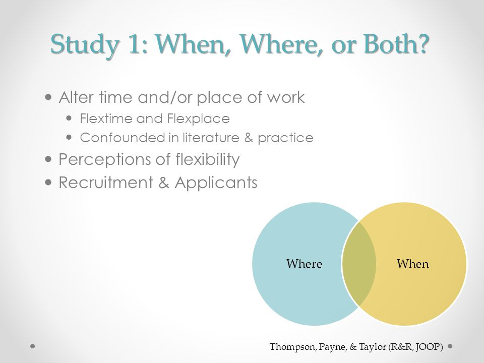Study 1: When, Where, or Both? Alter time and/or place of work Flextime and Flexplace Confounded in literature & practice Perceptions of flexibility R