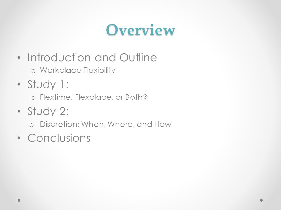 Overview Introduction and Outline o Workplace Flexibility Study 1: o Flextime, Flexplace, or Both? Study 2: o Discretion: When, Where, and How Conclus