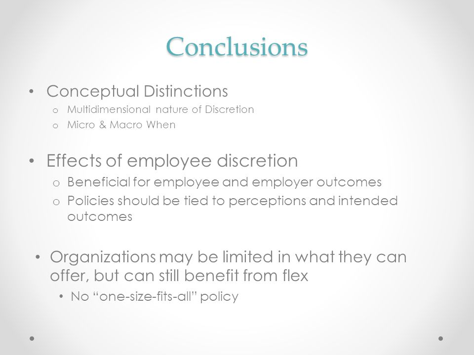 Conclusions Conceptual Distinctions o Multidimensional nature of Discretion o Micro & Macro When Effects of employee discretion o Beneficial for emplo