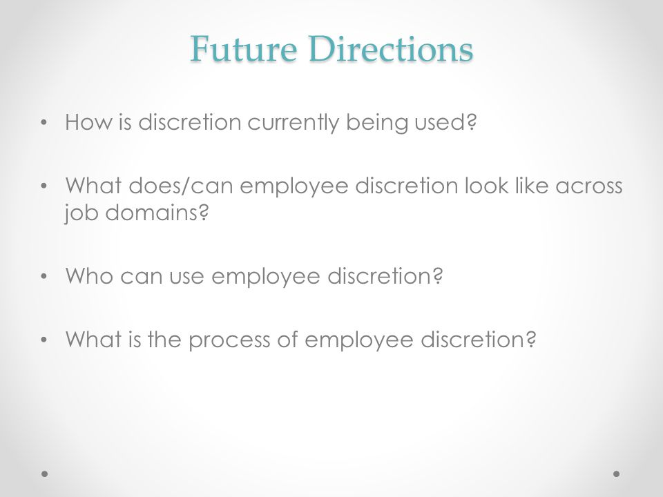 Future Directions How is discretion currently being used? What does/can employee discretion look like across job domains? Who can use employee discret