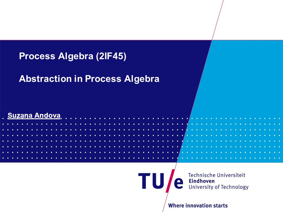 31 Process Algebra (2IF45) Z = .U U = a.0 Z' = i.U' U' = a.0 Z' U' i a 0 applying  {i} Z U  0 a Abstraction and Recursion and Fairness: problem 1.