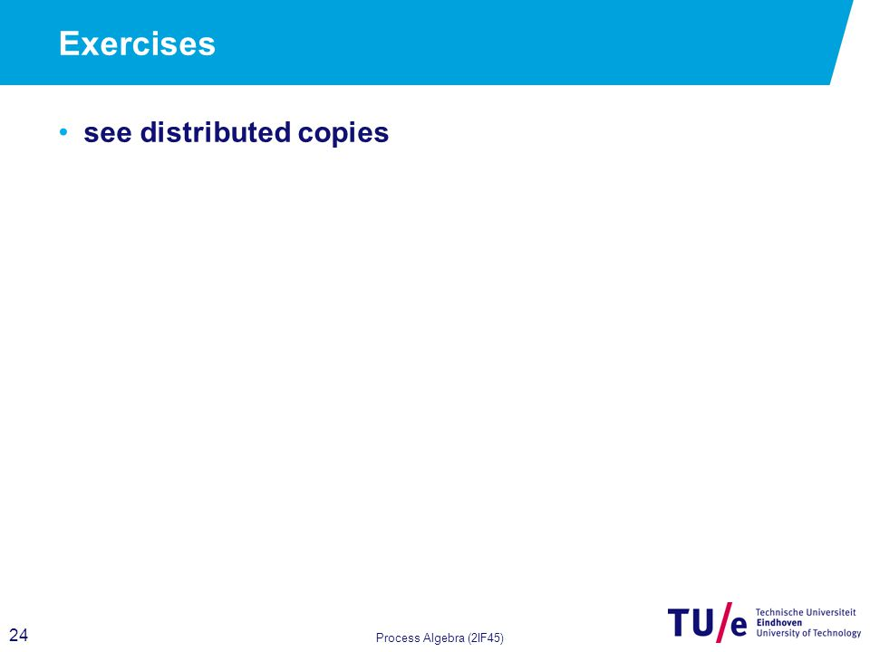 24 Exercises see distributed copies Process Algebra (2IF45)