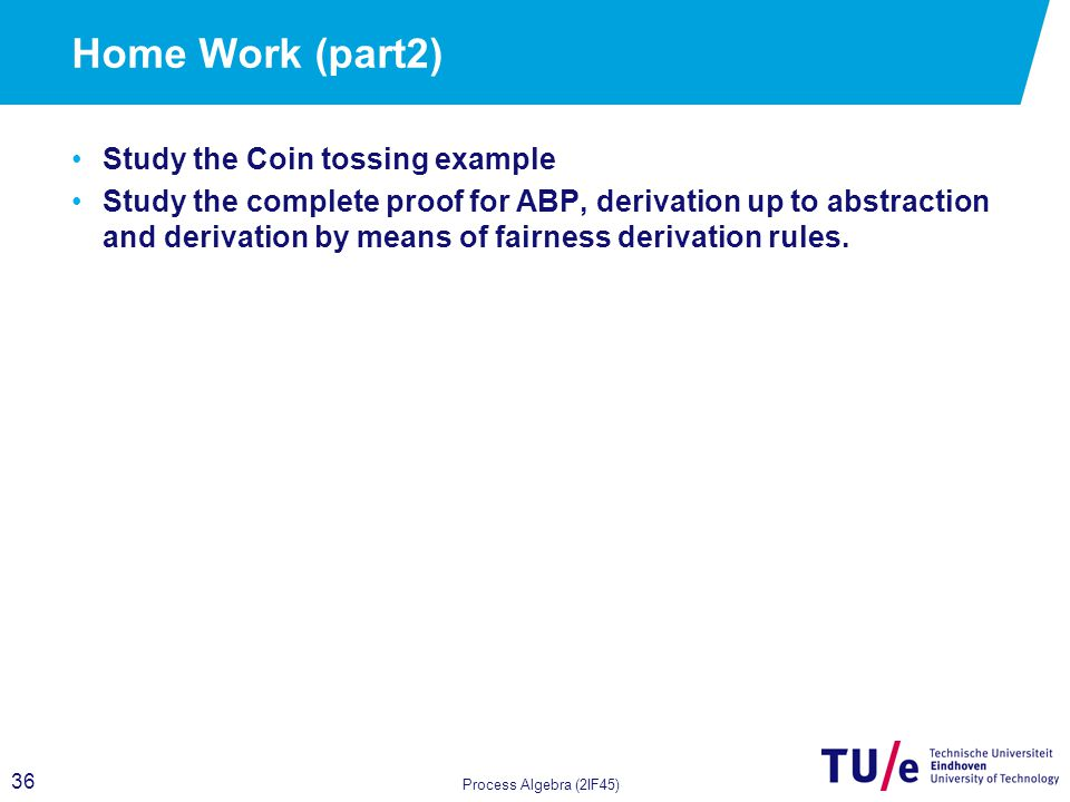 36 Home Work (part2) Study the Coin tossing example Study the complete proof for ABP, derivation up to abstraction and derivation by means of fairness derivation rules.