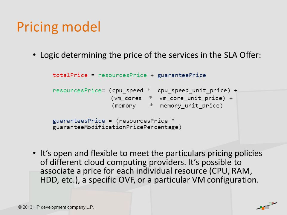 © 2013 HP development company L.P. Pricing model Logic determining the price of the services in the SLA Offer: totalPrice = resourcesPrice + guarantee