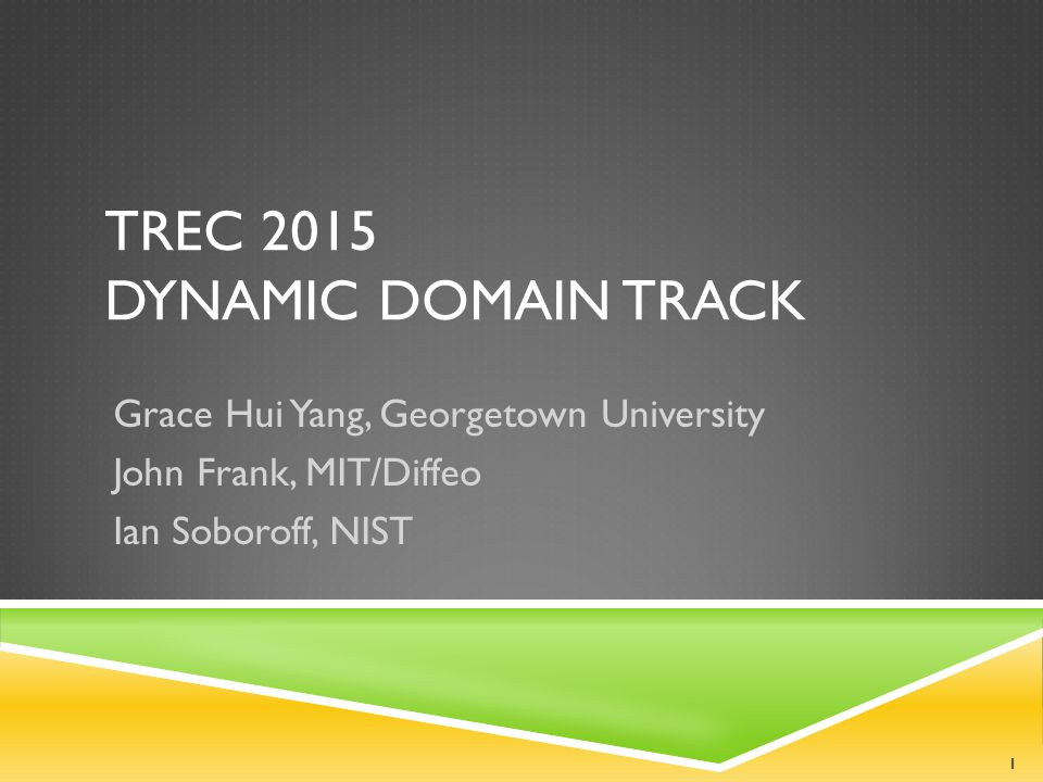TREC 2015 DYNAMIC DOMAIN TRACK Grace Hui Yang, Georgetown University John Frank, MIT/Diffeo Ian Soboroff, NIST 1
