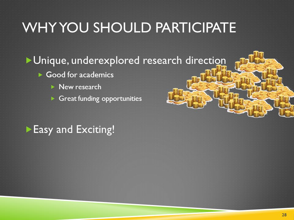 WHY YOU SHOULD PARTICIPATE 28  Unique, underexplored research direction  Good for academics  New research  Great funding opportunities  Easy and
