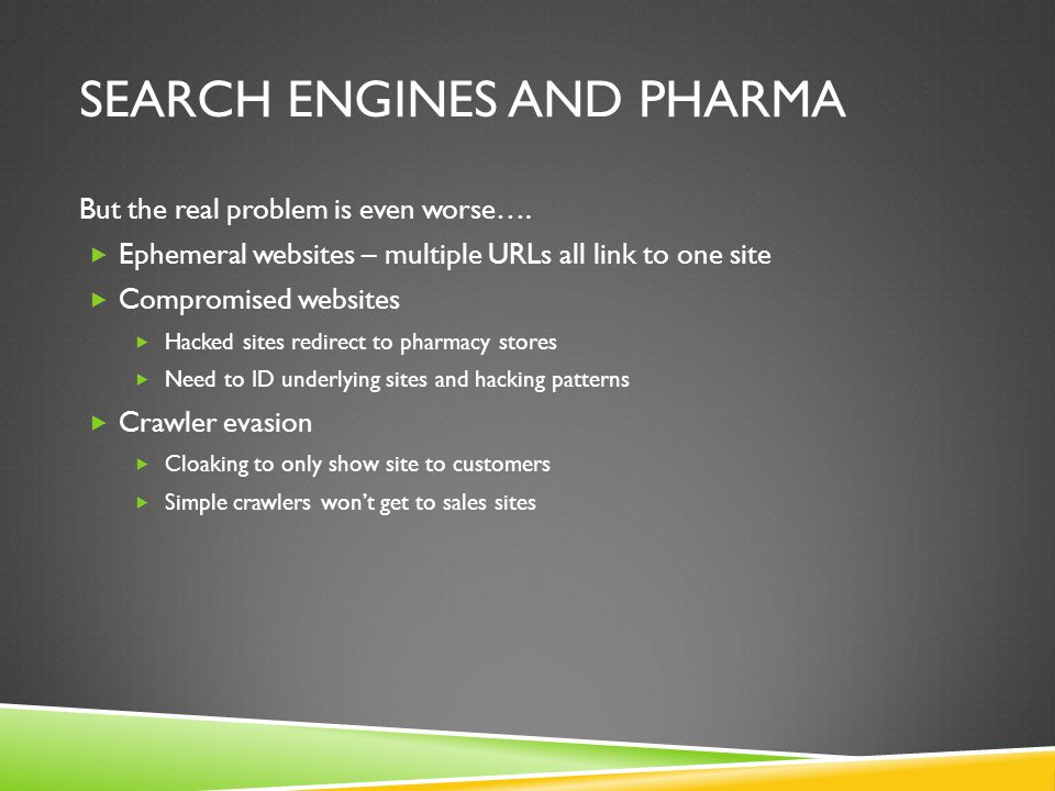 SEARCH ENGINES AND PHARMA But the real problem is even worse….  Ephemeral websites – multiple URLs all link to one site  Compromised websites  Hack