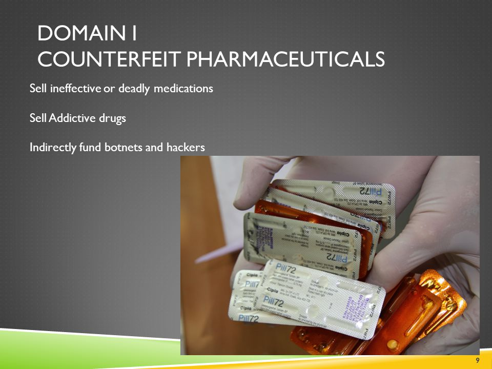 DOMAIN I COUNTERFEIT PHARMACEUTICALS 9 Sell ineffective or deadly medications Sell Addictive drugs Indirectly fund botnets and hackers