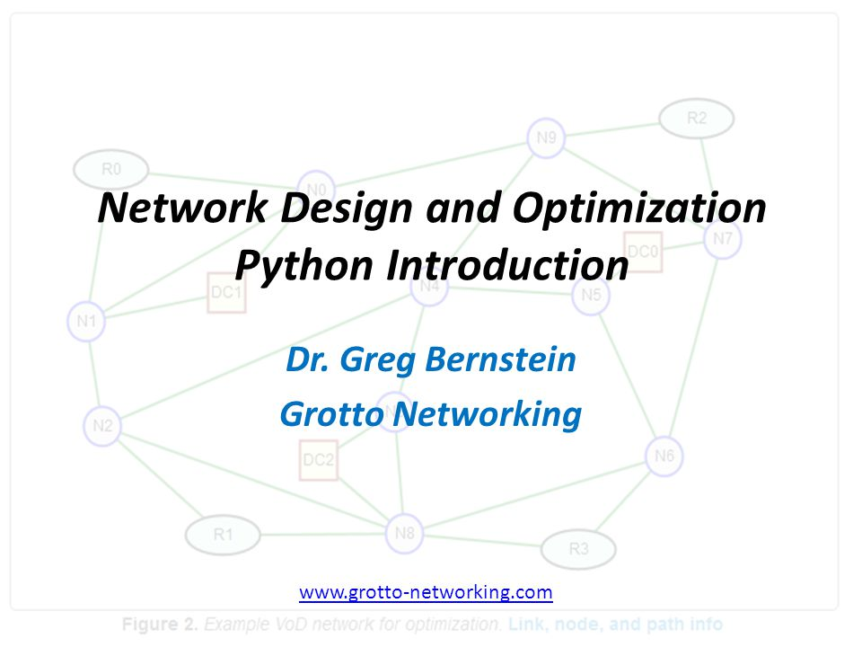 Network Design and Optimization Python Introduction Dr. Greg Bernstein Grotto Networking www.grotto-networking.com