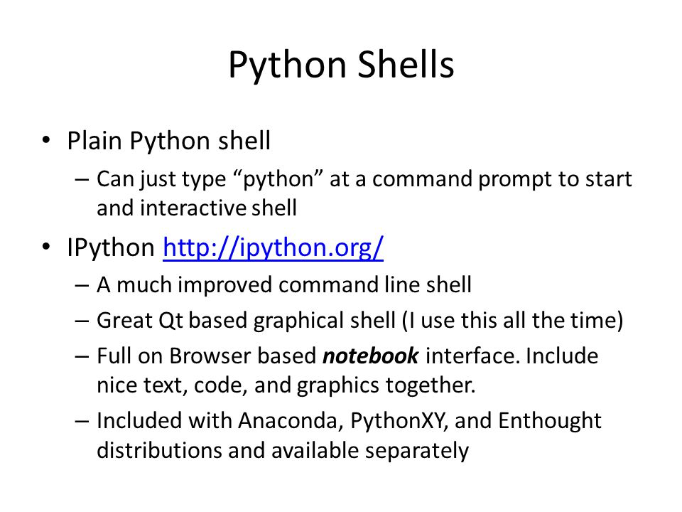 "Python Shells Plain Python shell – Can just type ""python"" at a command prompt to start and interactive shell IPython http://ipython.org/http://ipython"