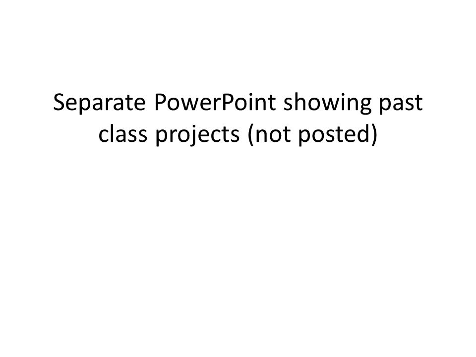 Separate PowerPoint showing past class projects (not posted)