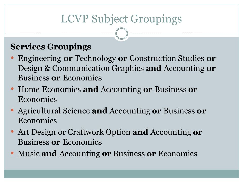 LCVP Subject Groupings Services Groupings Engineering or Technology or Construction Studies or Design & Communication Graphics and Accounting or Business or Economics Home Economics and Accounting or Business or Economics Agricultural Science and Accounting or Business or Economics Art Design or Craftwork Option and Accounting or Business or Economics Music and Accounting or Business or Economics