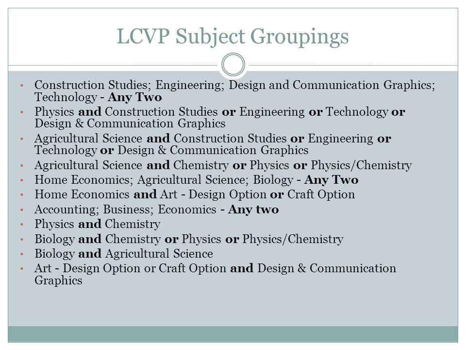LCVP Subject Groupings Construction Studies; Engineering; Design and Communication Graphics; Technology - Any Two Physics and Construction Studies or Engineering or Technology or Design & Communication Graphics Agricultural Science and Construction Studies or Engineering or Technology or Design & Communication Graphics Agricultural Science and Chemistry or Physics or Physics/Chemistry Home Economics; Agricultural Science; Biology - Any Two Home Economics and Art - Design Option or Craft Option Accounting; Business; Economics - Any two Physics and Chemistry Biology and Chemistry or Physics or Physics/Chemistry Biology and Agricultural Science Art - Design Option or Craft Option and Design & Communication Graphics