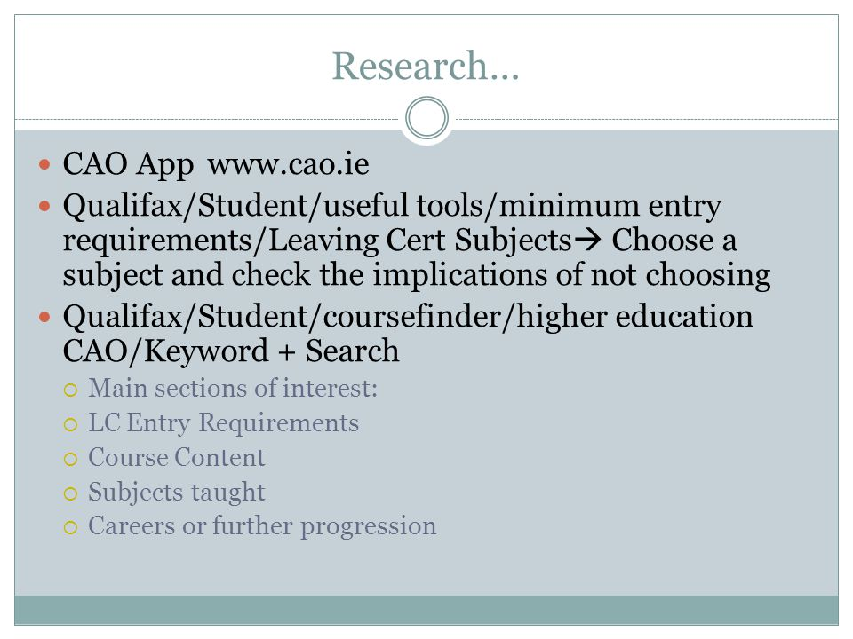 Research… CAO Appwww.cao.ie Qualifax/Student/useful tools/minimum entry requirements/Leaving Cert Subjects  Choose a subject and check the implications of not choosing Qualifax/Student/coursefinder/higher education CAO/Keyword + Search  Main sections of interest:  LC Entry Requirements  Course Content  Subjects taught  Careers or further progression