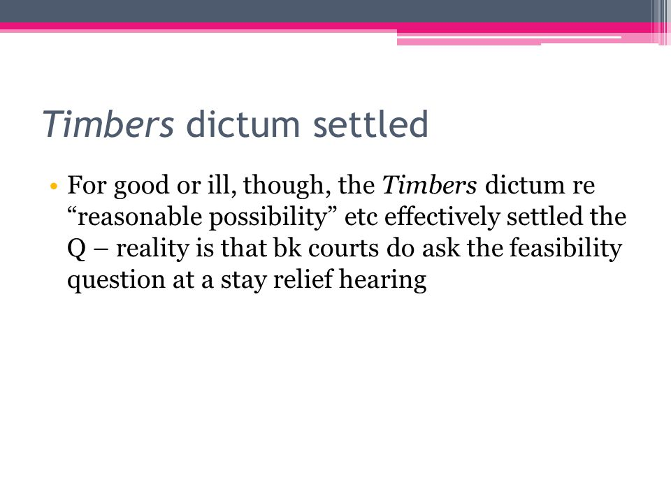 Timbers dictum settled For good or ill, though, the Timbers dictum re reasonable possibility etc effectively settled the Q – reality is that bk courts do ask the feasibility question at a stay relief hearing