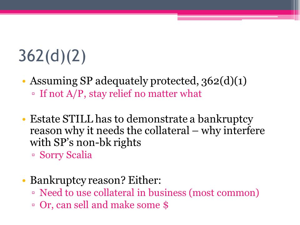 362(d)(2) Assuming SP adequately protected, 362(d)(1) ▫If not A/P, stay relief no matter what Estate STILL has to demonstrate a bankruptcy reason why it needs the collateral – why interfere with SP's non-bk rights ▫Sorry Scalia Bankruptcy reason.