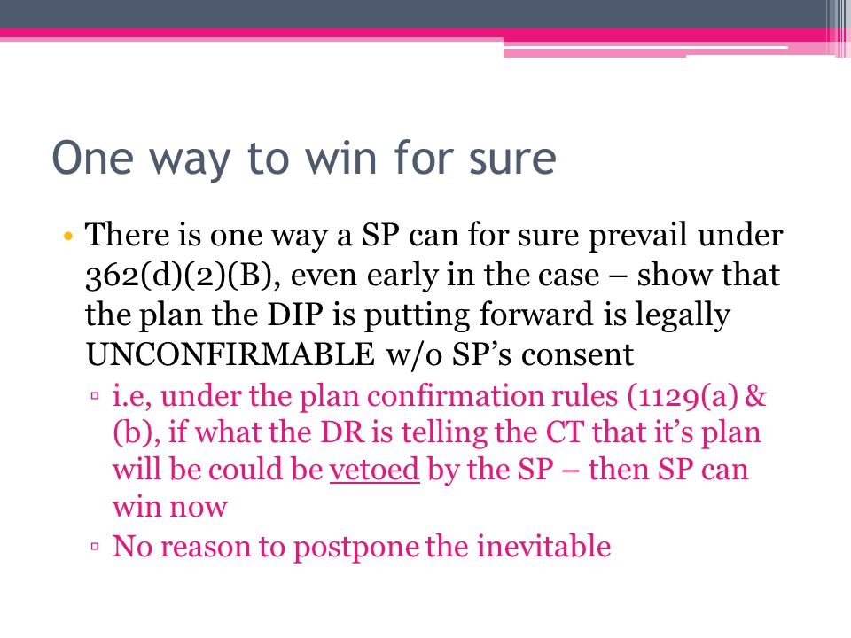 One way to win for sure There is one way a SP can for sure prevail under 362(d)(2)(B), even early in the case – show that the plan the DIP is putting forward is legally UNCONFIRMABLE w/o SP's consent ▫i.e, under the plan confirmation rules (1129(a) & (b), if what the DR is telling the CT that it's plan will be could be vetoed by the SP – then SP can win now ▫No reason to postpone the inevitable