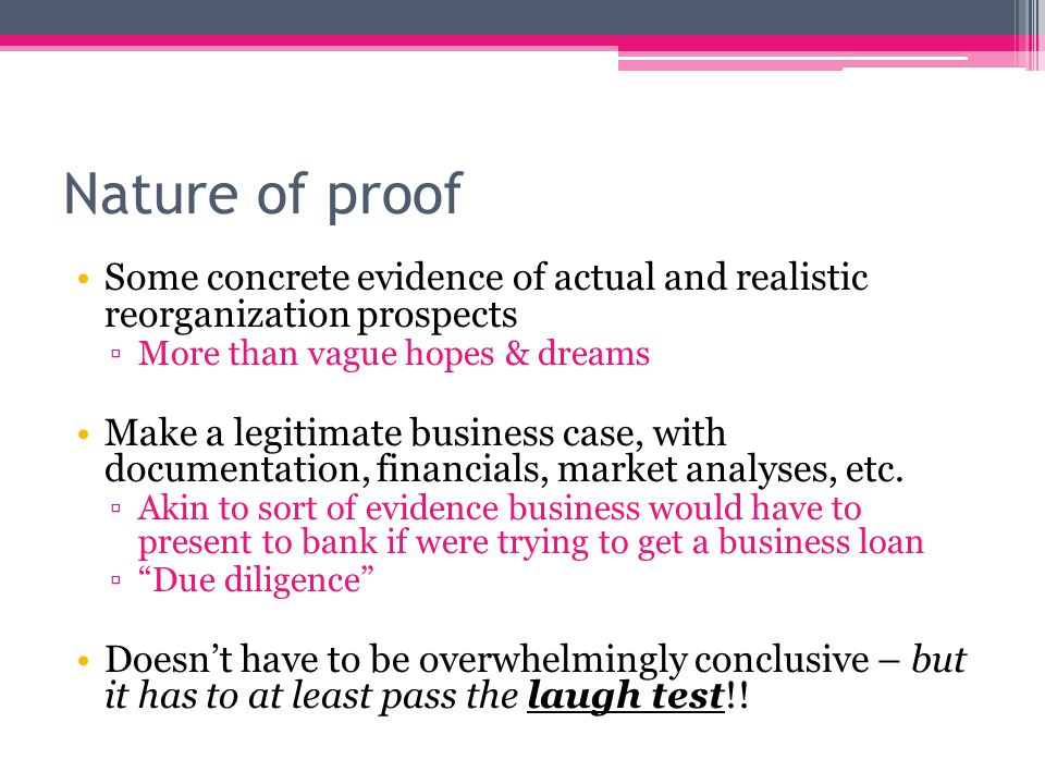 Nature of proof Some concrete evidence of actual and realistic reorganization prospects ▫More than vague hopes & dreams Make a legitimate business case, with documentation, financials, market analyses, etc.