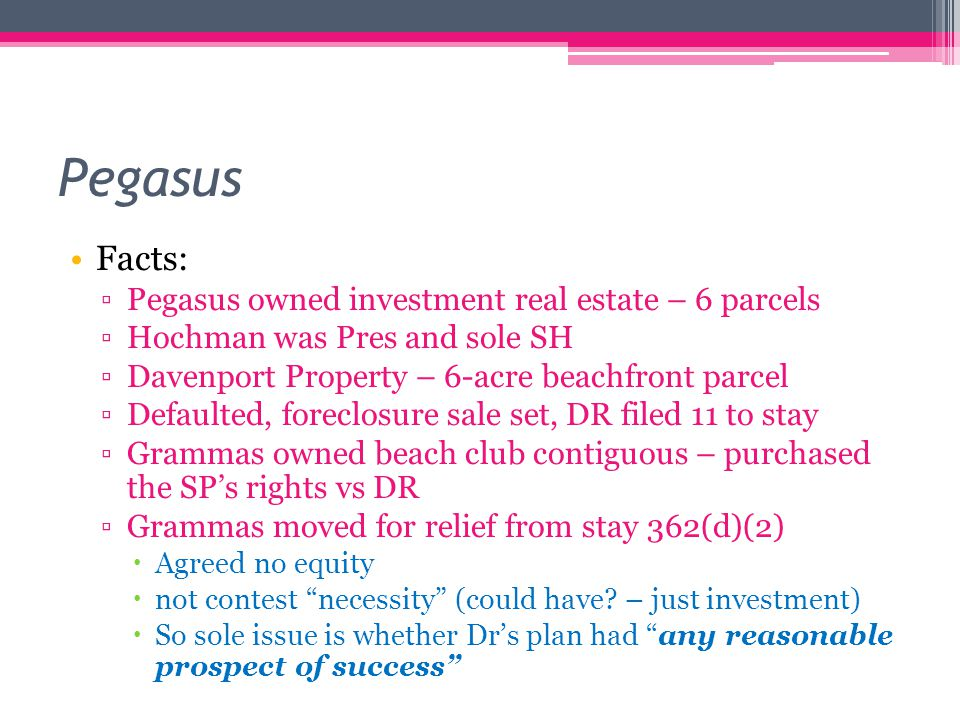 Pegasus Facts: ▫Pegasus owned investment real estate – 6 parcels ▫Hochman was Pres and sole SH ▫Davenport Property – 6-acre beachfront parcel ▫Defaulted, foreclosure sale set, DR filed 11 to stay ▫Grammas owned beach club contiguous – purchased the SP's rights vs DR ▫Grammas moved for relief from stay 362(d)(2)  Agreed no equity  not contest necessity (could have.