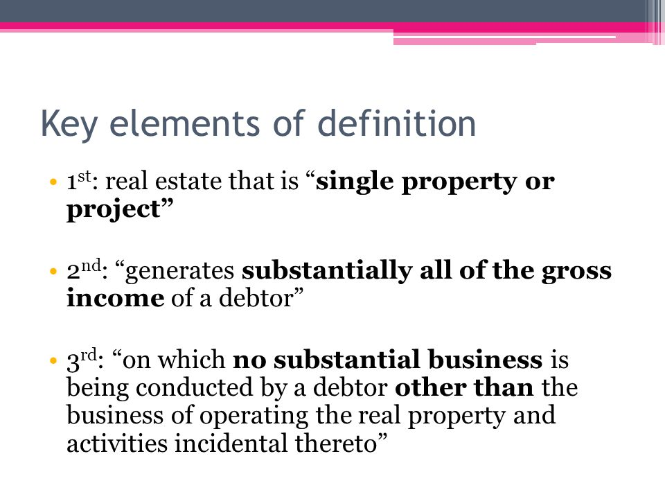 Key elements of definition 1 st : real estate that is single property or project 2 nd : generates substantially all of the gross income of a debtor 3 rd : on which no substantial business is being conducted by a debtor other than the business of operating the real property and activities incidental thereto