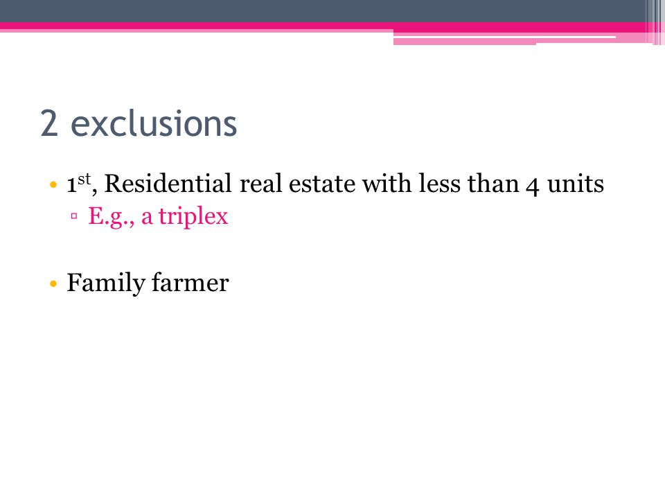 2 exclusions 1 st, Residential real estate with less than 4 units ▫E.g., a triplex Family farmer