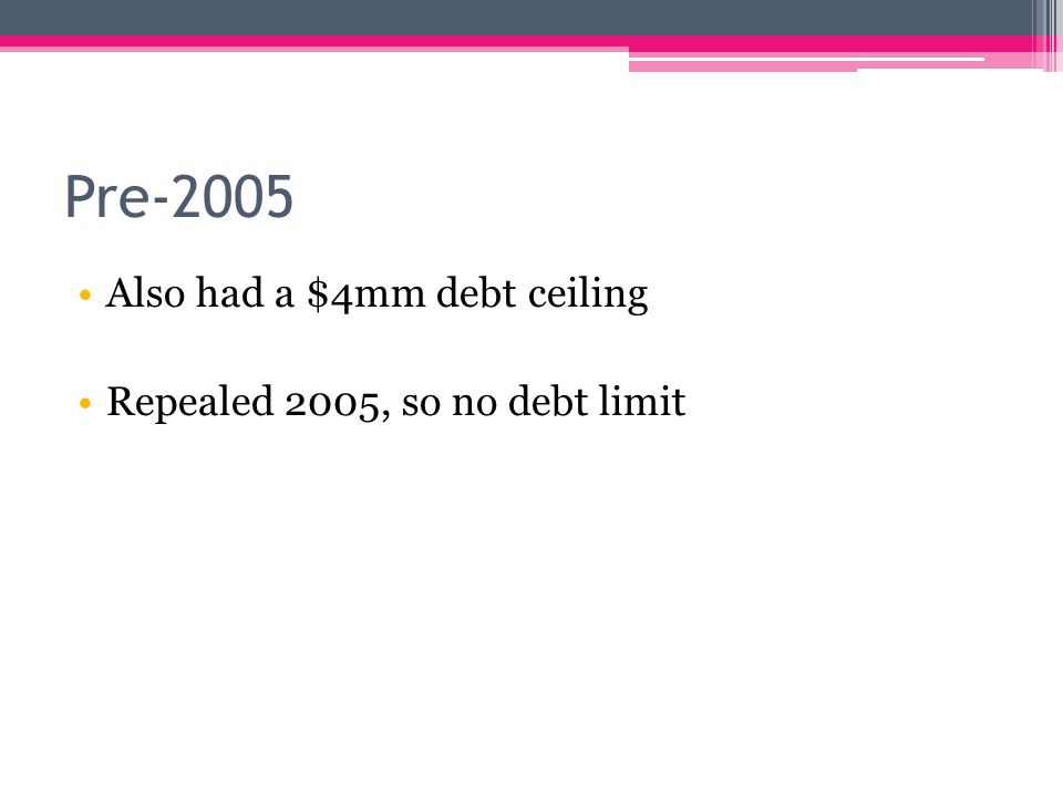 Pre-2005 Also had a $4mm debt ceiling Repealed 2005, so no debt limit