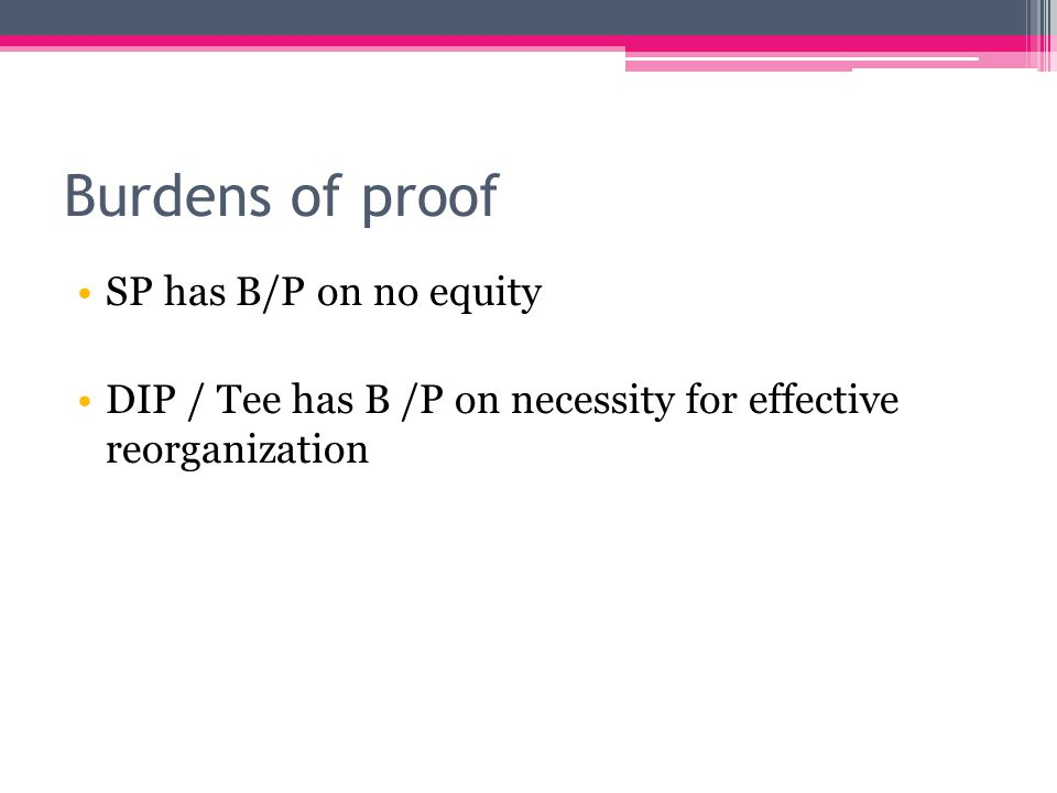 Burdens of proof SP has B/P on no equity DIP / Tee has B /P on necessity for effective reorganization