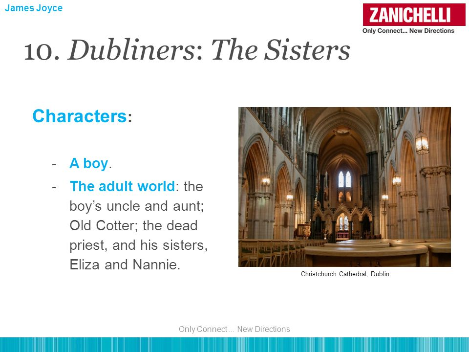 Characters : -A boy. -The adult world: the boy's uncle and aunt; Old Cotter; the dead priest, and his sisters, Eliza and Nannie. James Joyce 10. Dubli