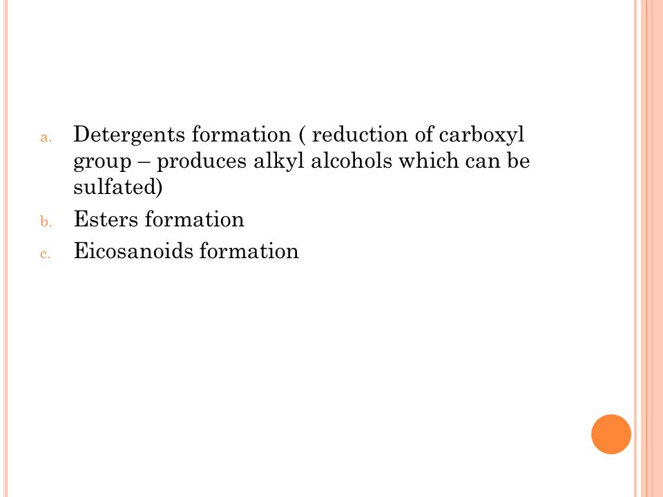 a. Detergents formation ( reduction of carboxyl group – produces alkyl alcohols which can be sulfated) b. Esters formation c. Eicosanoids formation