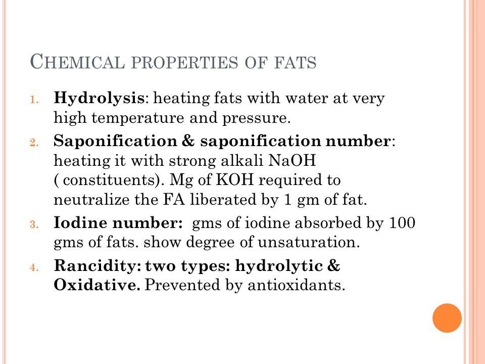 C HEMICAL PROPERTIES OF FATS 1. Hydrolysis : heating fats with water at very high temperature and pressure. 2. Saponification & saponification number
